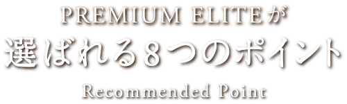 PREMIUM ELITEが選ばれる8つのポイント Reccommended Point